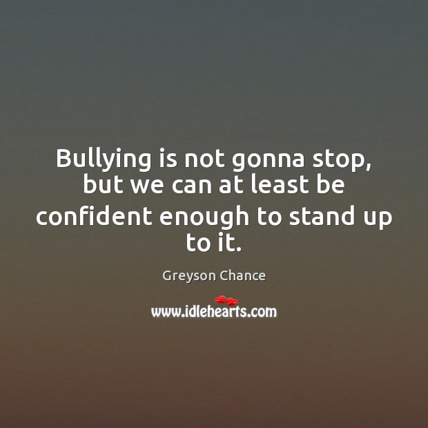 Bullying is not gonna stop, but we can at least be confident enough to stand up to it. Image