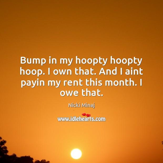 Bump in my hoopty hoopty hoop. I own that. And I aint Nicki Minaj Picture Quote