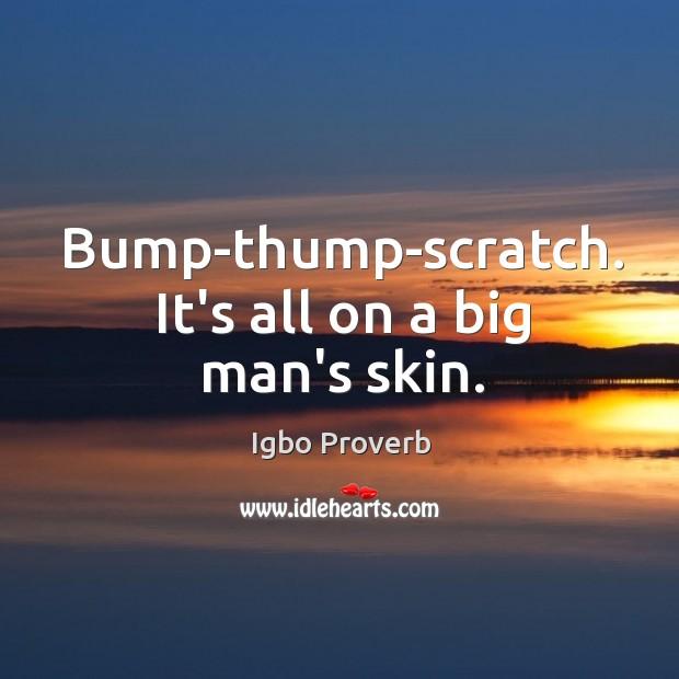 Bump-thump-scratch. It's all on a big man's skin. Igbo Proverbs Image