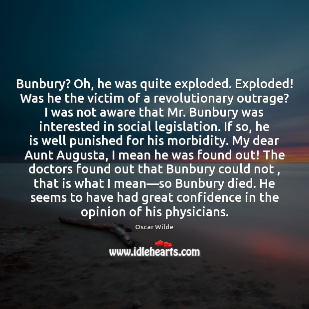Image, Bunbury? Oh, he was quite exploded. Exploded! Was he the victim of