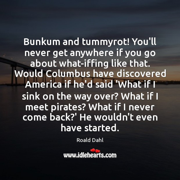 Bunkum and tummyrot! You'll never get anywhere if you go about what-iffing Image