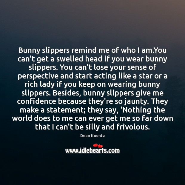 Bunny slippers remind me of who I am.You can't get a Dean Koontz Picture Quote