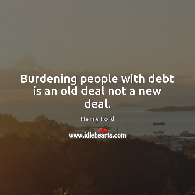 Burdening people with debt is an old deal not a new deal. Henry Ford Picture Quote