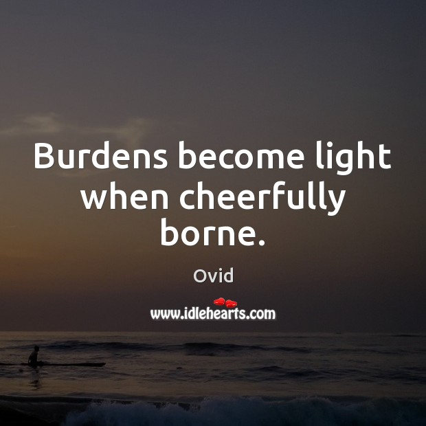 Image, Burdens become light when cheerfully borne.