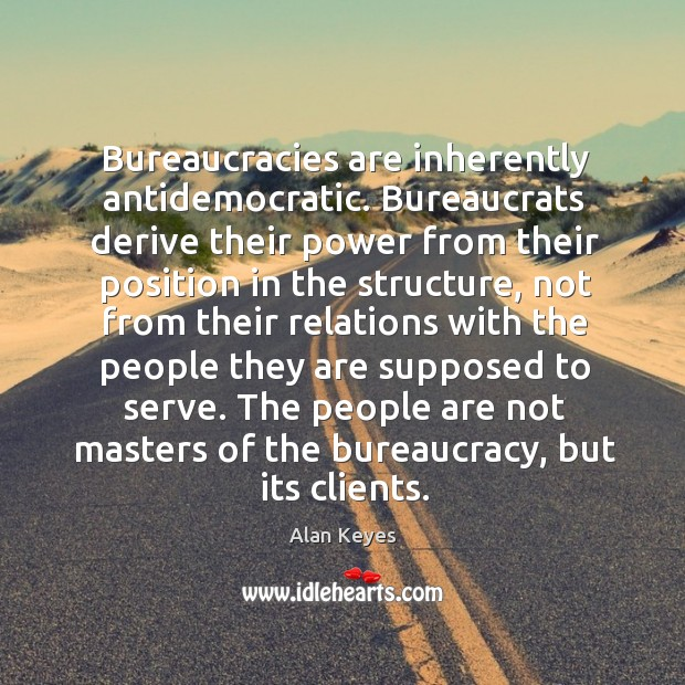 Bureaucracies are inherently antidemocratic. Bureaucrats derive their power from their Image