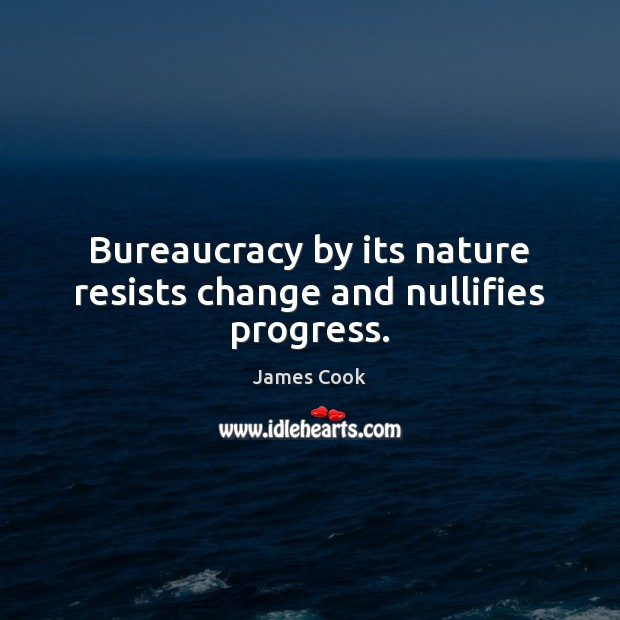 Bureaucracy by its nature resists change and nullifies progress. James Cook Picture Quote