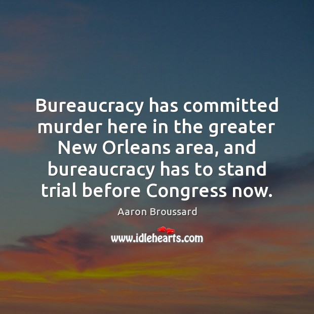 Image, Bureaucracy has committed murder here in the greater New Orleans area, and