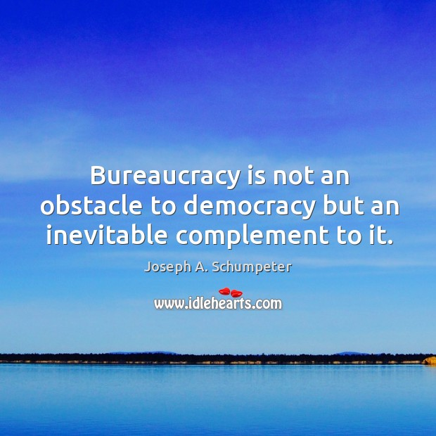 Image, Bureaucracy is not an obstacle to democracy but an inevitable complement to it.