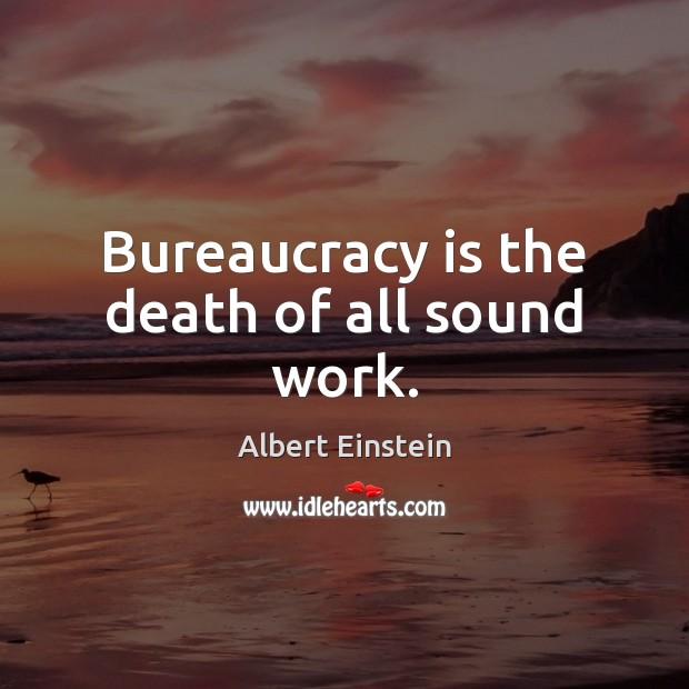 Bureaucracy is the death of all sound work. Albert Einstein Picture Quote