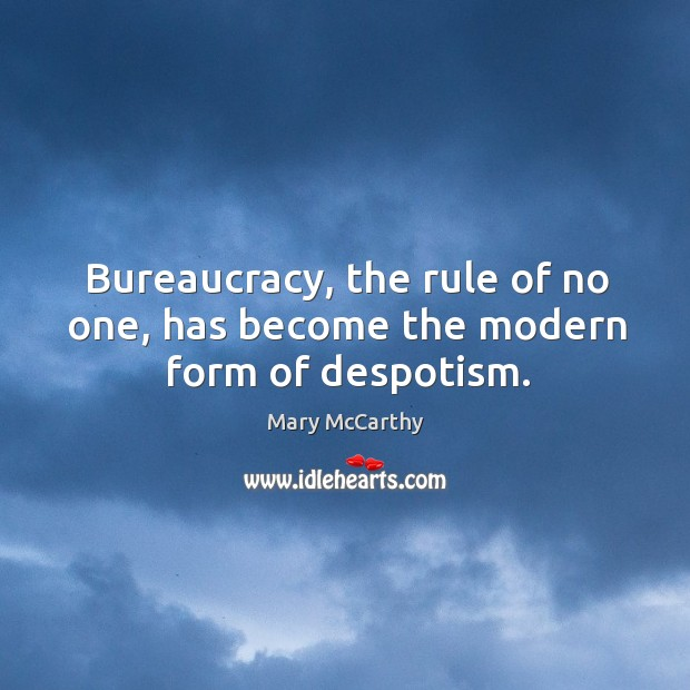 Image, Bureaucracy, the rule of no one, has become the modern form of despotism.