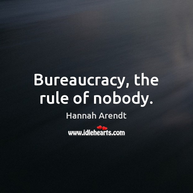 Bureaucracy, the rule of nobody. Hannah Arendt Picture Quote