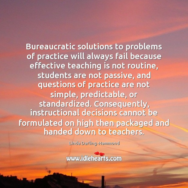 Bureaucratic solutions to problems of practice will always fail because effective teaching Teaching Quotes Image