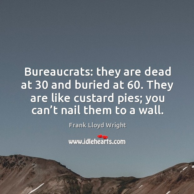 Bureaucrats: they are dead at 30 and buried at 60. They are like custard pies; you can't nail them to a wall. Image