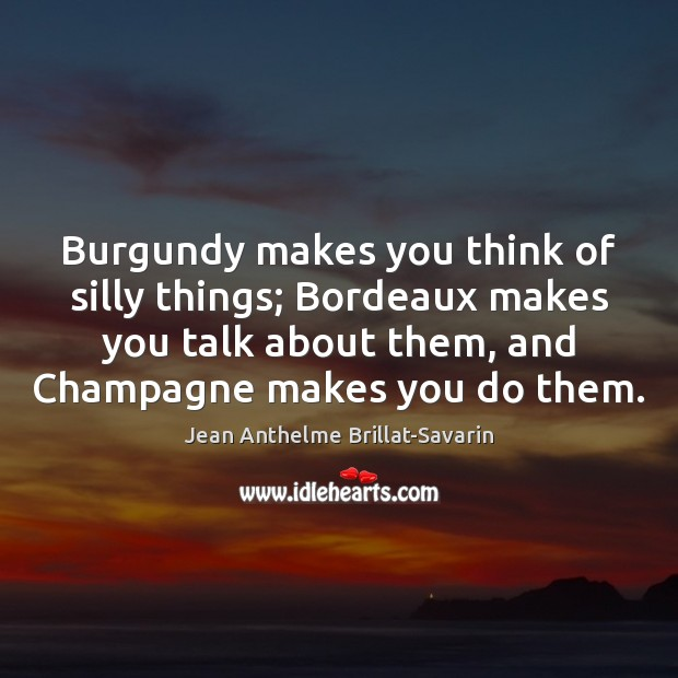 Burgundy makes you think of silly things; Bordeaux makes you talk about Jean Anthelme Brillat-Savarin Picture Quote