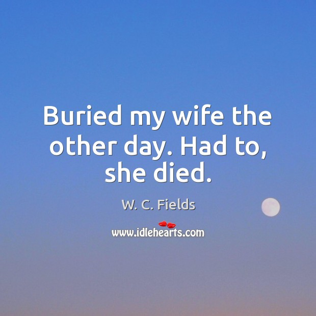 Buried my wife the other day. Had to, she died. W. C. Fields Picture Quote