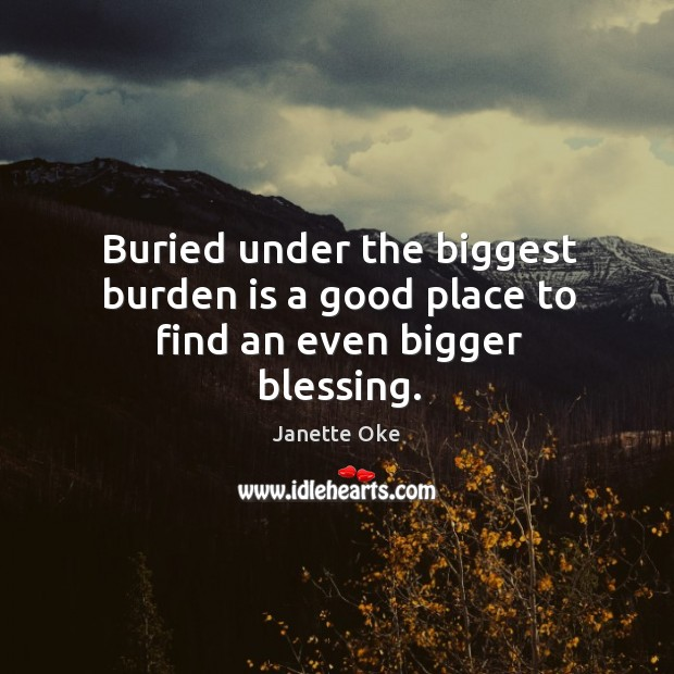 Buried under the biggest burden is a good place to find an even bigger blessing. Janette Oke Picture Quote
