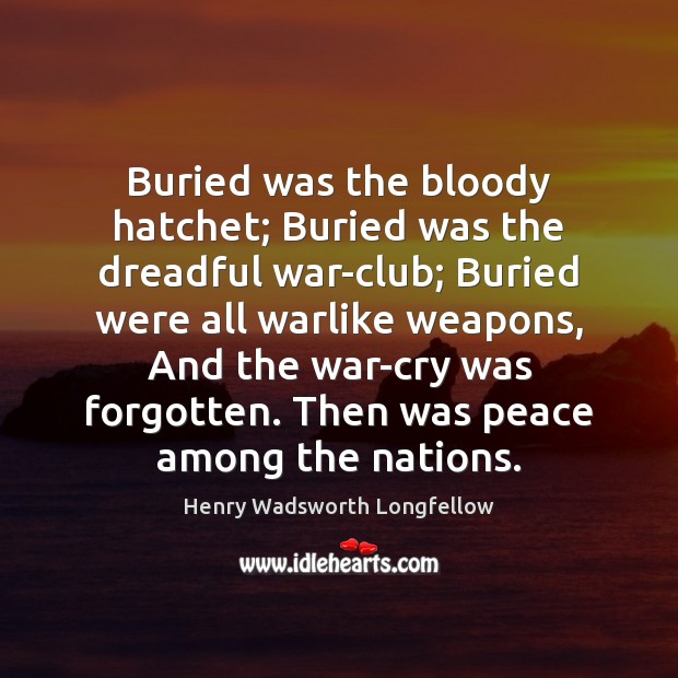 Buried was the bloody hatchet; Buried was the dreadful war-club; Buried were Henry Wadsworth Longfellow Picture Quote