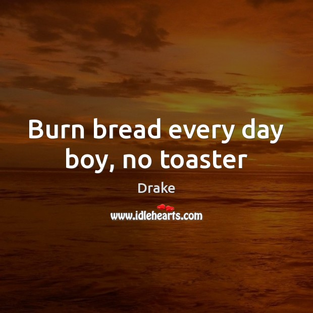 Burn bread every day boy, no toaster Image