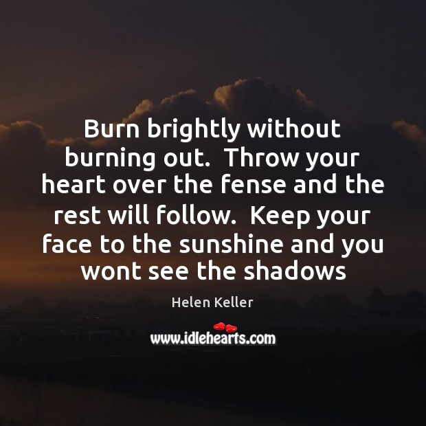 Burn brightly without burning out.  Throw your heart over the fense and Helen Keller Picture Quote
