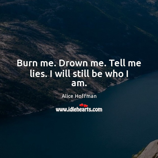 Burn me. Drown me. Tell me lies. I will still be who I am. Alice Hoffman Picture Quote