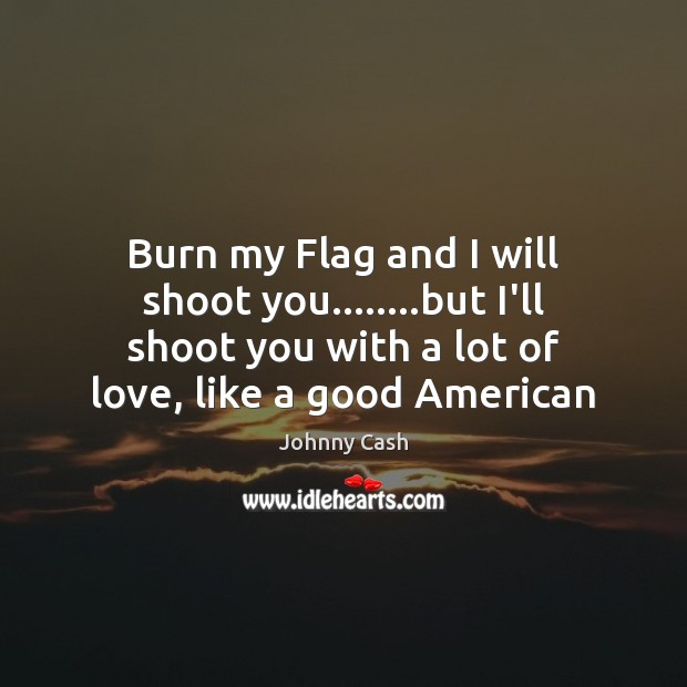 Burn my Flag and I will shoot you……..but I'll shoot you Johnny Cash Picture Quote