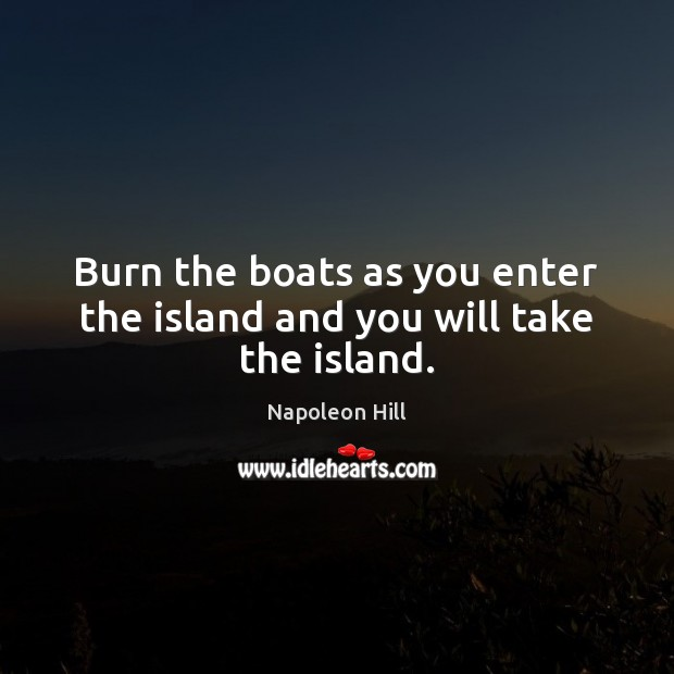 Burn the boats as you enter the island and you will take the island. Napoleon Hill Picture Quote