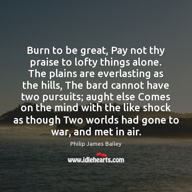 Burn to be great, Pay not thy praise to lofty things alone. Image