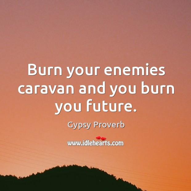 Burn your enemies caravan and you burn you future. Gypsy Proverbs Image