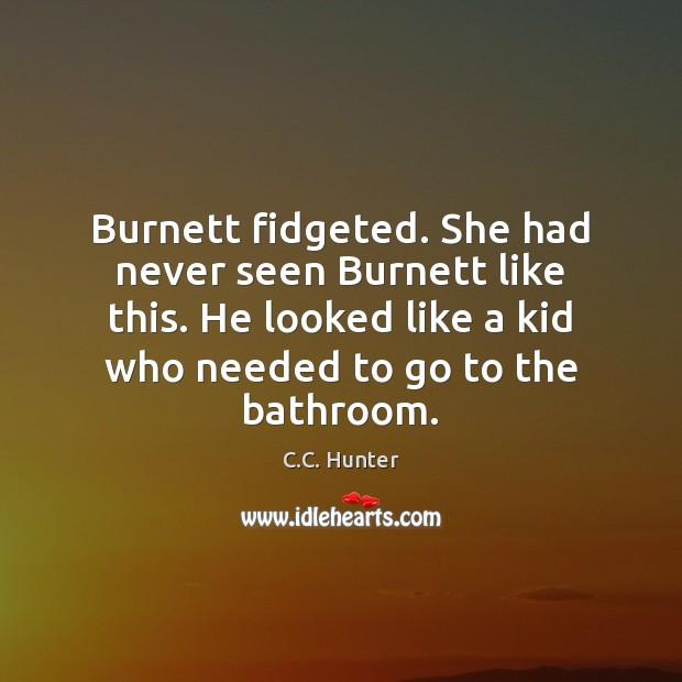 Burnett fidgeted. She had never seen Burnett like this. He looked like C.C. Hunter Picture Quote