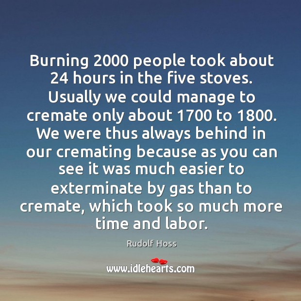 Burning 2000 people took about 24 hours in the five stoves. Usually we could Image