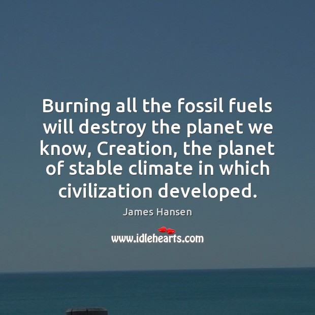 Burning all the fossil fuels will destroy the planet we know, Creation, James Hansen Picture Quote