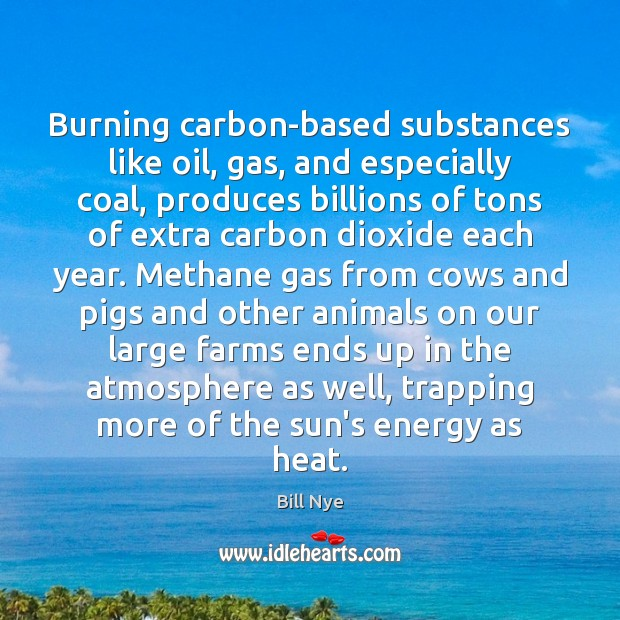 Burning carbon-based substances like oil, gas, and especially coal, produces billions of Bill Nye Picture Quote