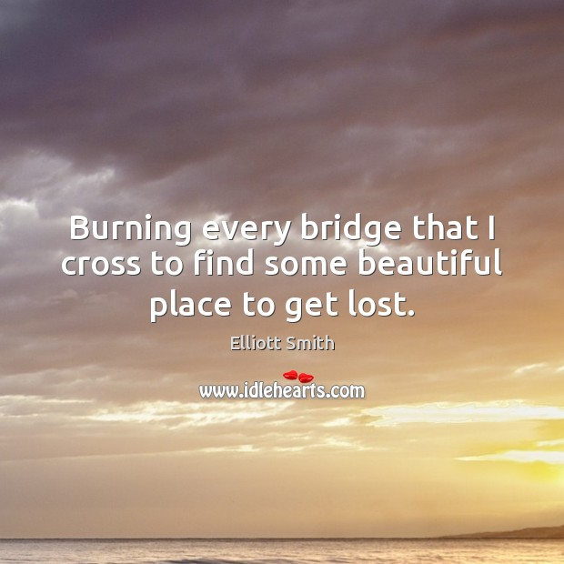 Image, Burning every bridge that I cross to find some beautiful place to get lost.