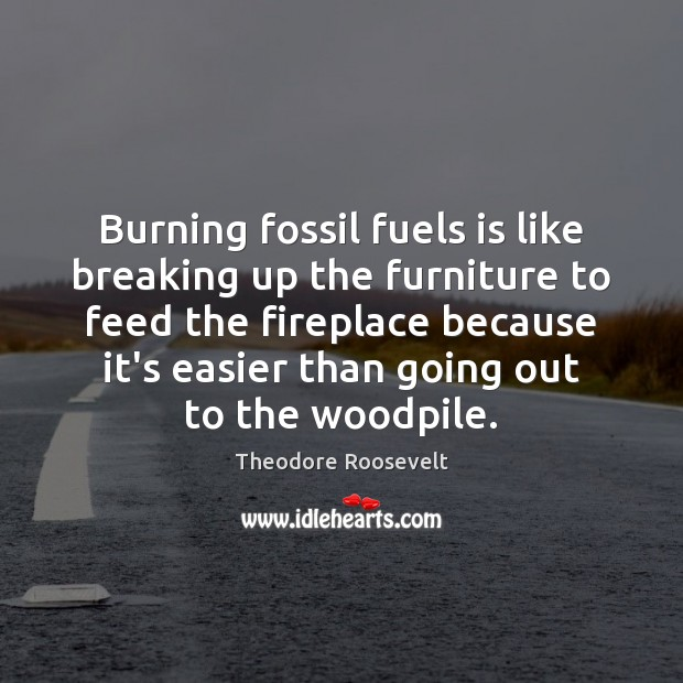 Burning fossil fuels is like breaking up the furniture to feed the Theodore Roosevelt Picture Quote
