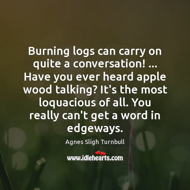 Image, Burning logs can carry on quite a conversation! … Have you ever heard