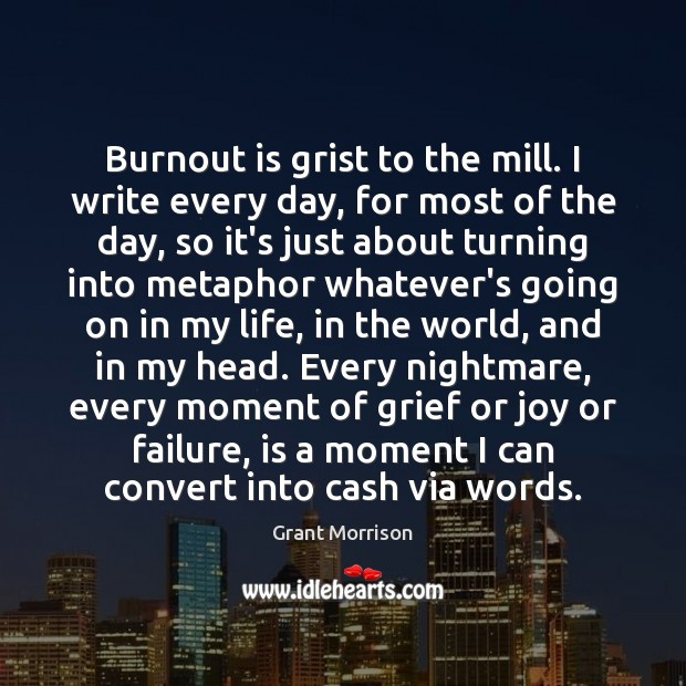 Burnout is grist to the mill. I write every day, for most Grant Morrison Picture Quote