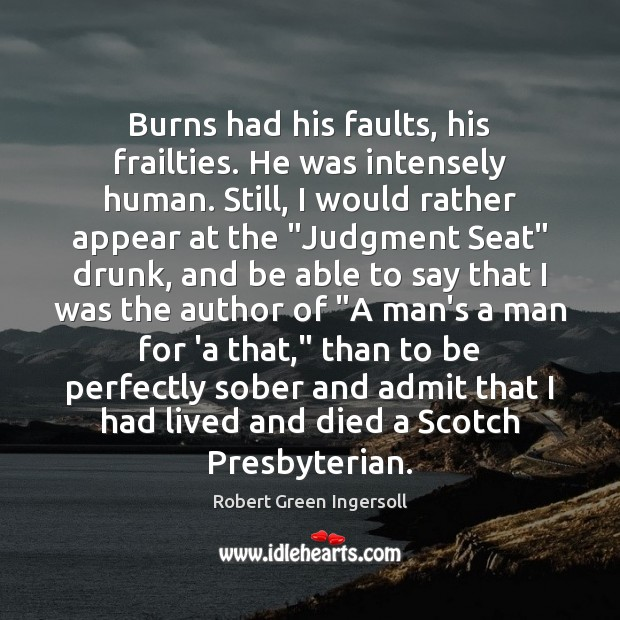 Burns had his faults, his frailties. He was intensely human. Still, I Image