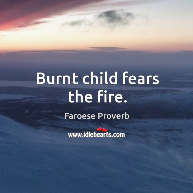 Image, Burnt child fears the fire.