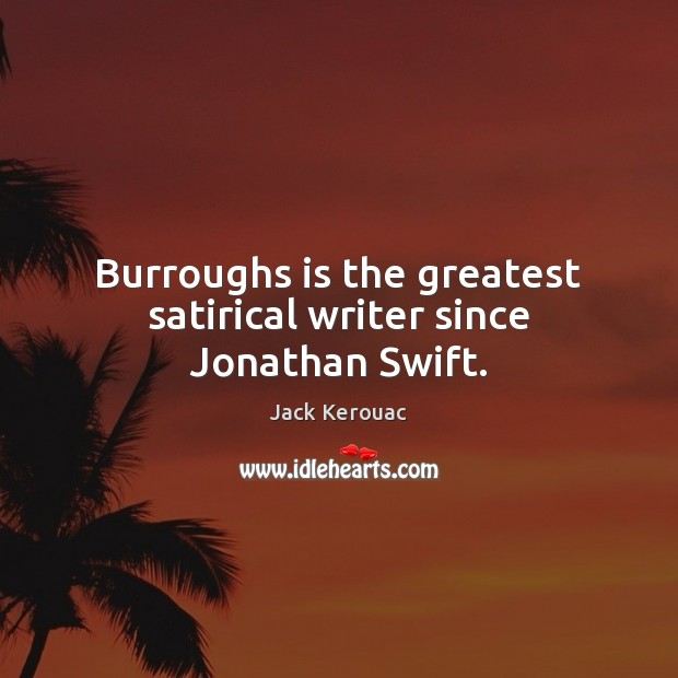 Burroughs is the greatest satirical writer since Jonathan Swift. Jack Kerouac Picture Quote