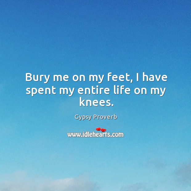 Bury me on my feet, I have spent my entire life on my knees. Gypsy Proverbs Image