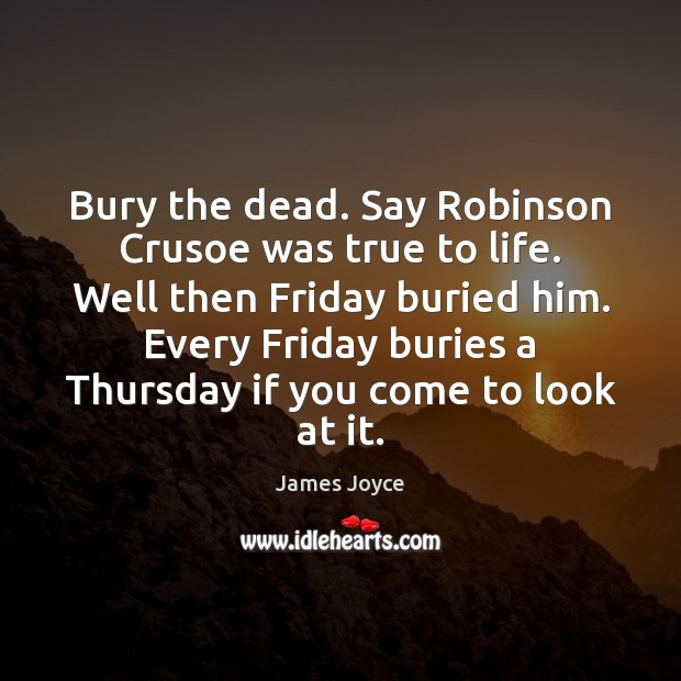 Bury the dead. Say Robinson Crusoe was true to life. Well then James Joyce Picture Quote