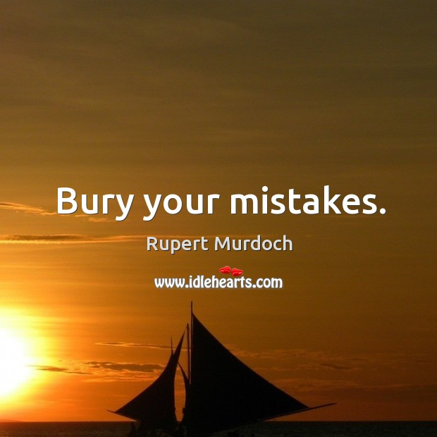 Bury your mistakes. Image