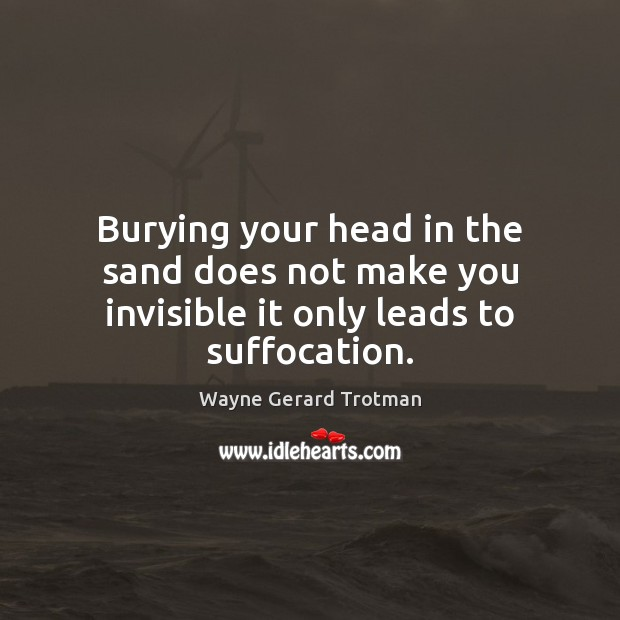 Burying your head in the sand does not make you invisible it only leads to suffocation. Wayne Gerard Trotman Picture Quote
