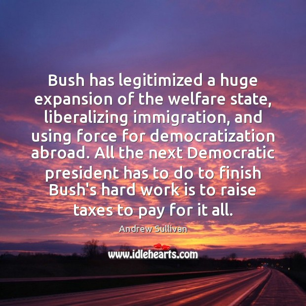Bush has legitimized a huge expansion of the welfare state, liberalizing immigration, Andrew Sullivan Picture Quote