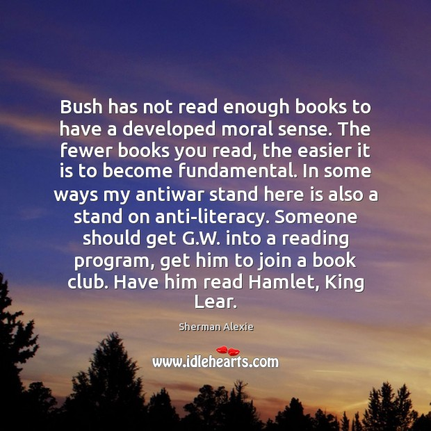 Bush has not read enough books to have a developed moral sense. Sherman Alexie Picture Quote