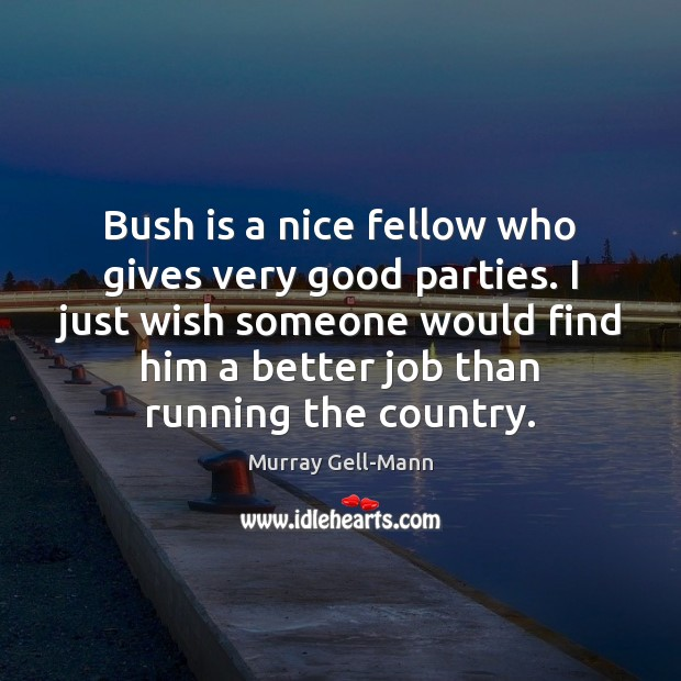 Image, Bush is a nice fellow who gives very good parties. I just