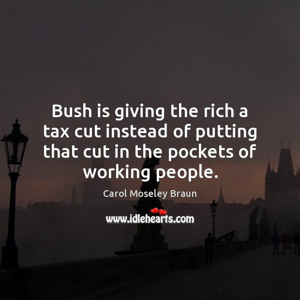 Image, Bush is giving the rich a tax cut instead of putting that
