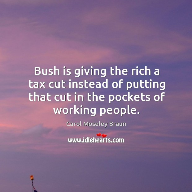 Image, Bush is giving the rich a tax cut instead of putting that cut in the pockets of working people.