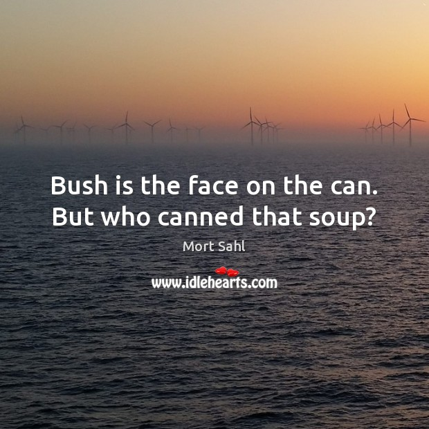 Bush is the face on the can. But who canned that soup? Image