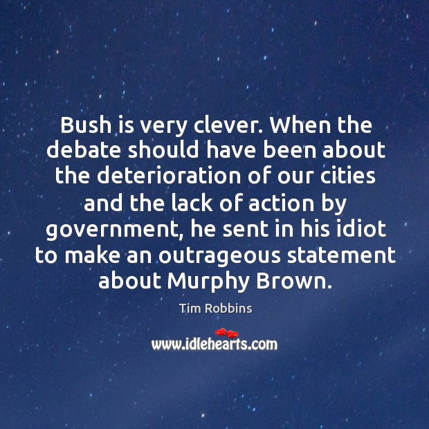 Bush is very clever. When the debate should have been about the Tim Robbins Picture Quote